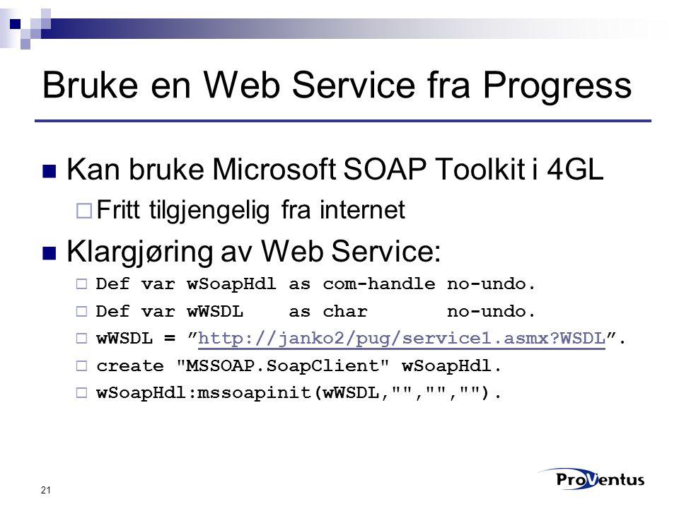 21 Bruke en Web Service fra Progress Kan bruke Microsoft SOAP Toolkit i 4GL  Fritt tilgjengelig fra internet Klargjøring av Web Service:  Def var wSoapHdl as com-handle no-undo.