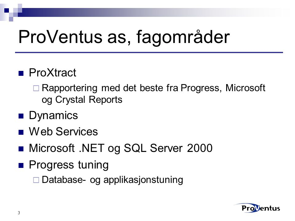 3 ProVentus as, fagområder ProXtract  Rapportering med det beste fra Progress, Microsoft og Crystal Reports Dynamics Web Services Microsoft.NET og SQL Server 2000 Progress tuning  Database- og applikasjonstuning