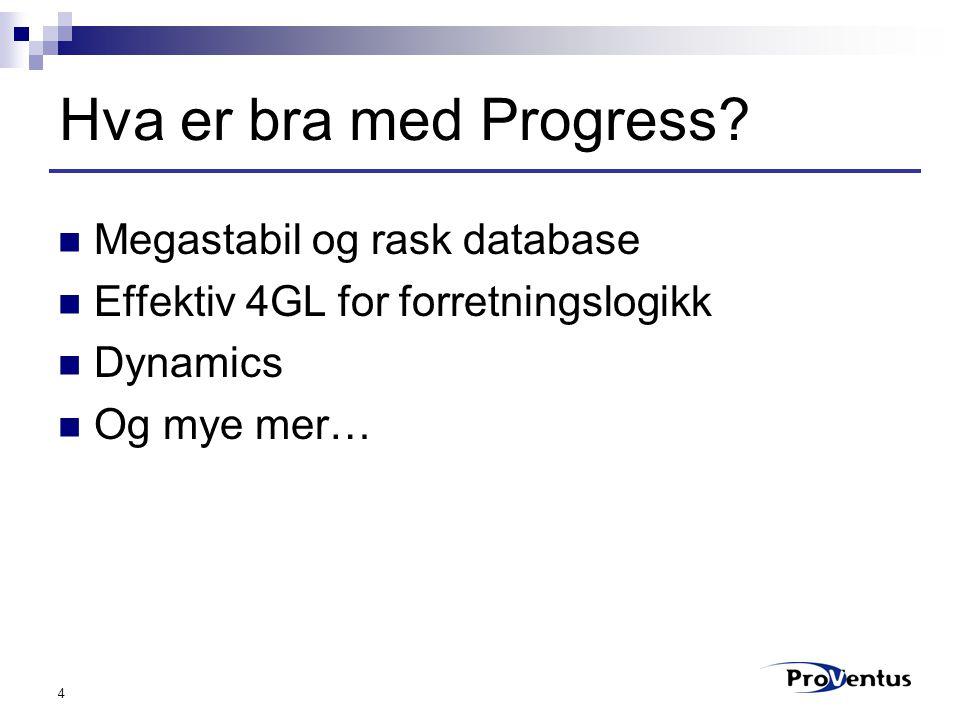 4 Hva er bra med Progress? Megastabil og rask database Effektiv 4GL for forretningslogikk Dynamics Og mye mer…