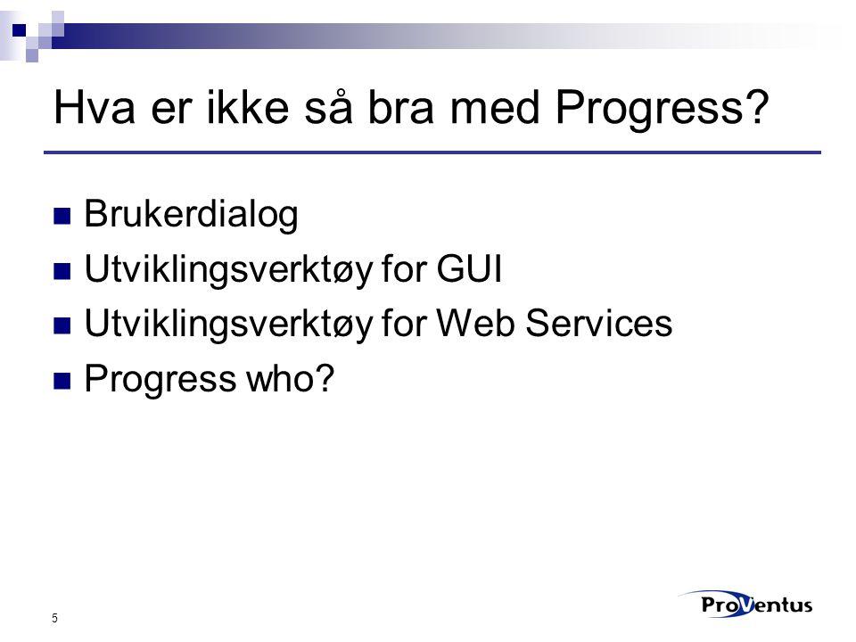 5 Hva er ikke så bra med Progress? Brukerdialog Utviklingsverktøy for GUI Utviklingsverktøy for Web Services Progress who?