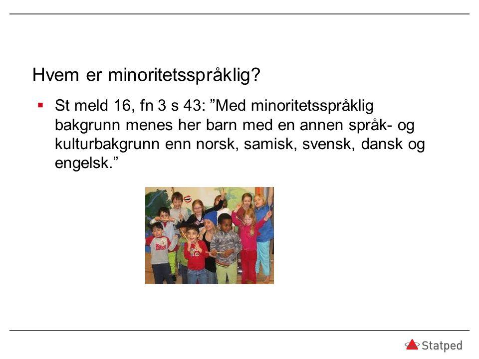 """Hvem er minoritetsspråklig?  St meld 16, fn 3 s 43: """"Med minoritetsspråklig bakgrunn menes her barn med en annen språk- og kulturbakgrunn enn norsk,"""
