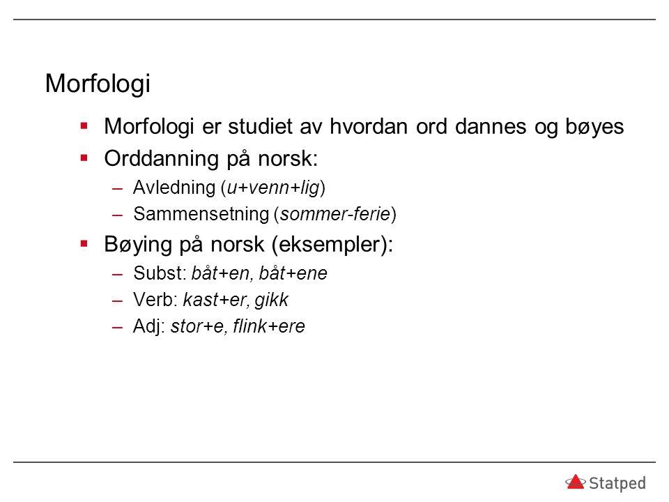 Morfologi  Morfologi er studiet av hvordan ord dannes og bøyes  Orddanning på norsk: –Avledning (u+venn+lig) –Sammensetning (sommer-ferie)  Bøying