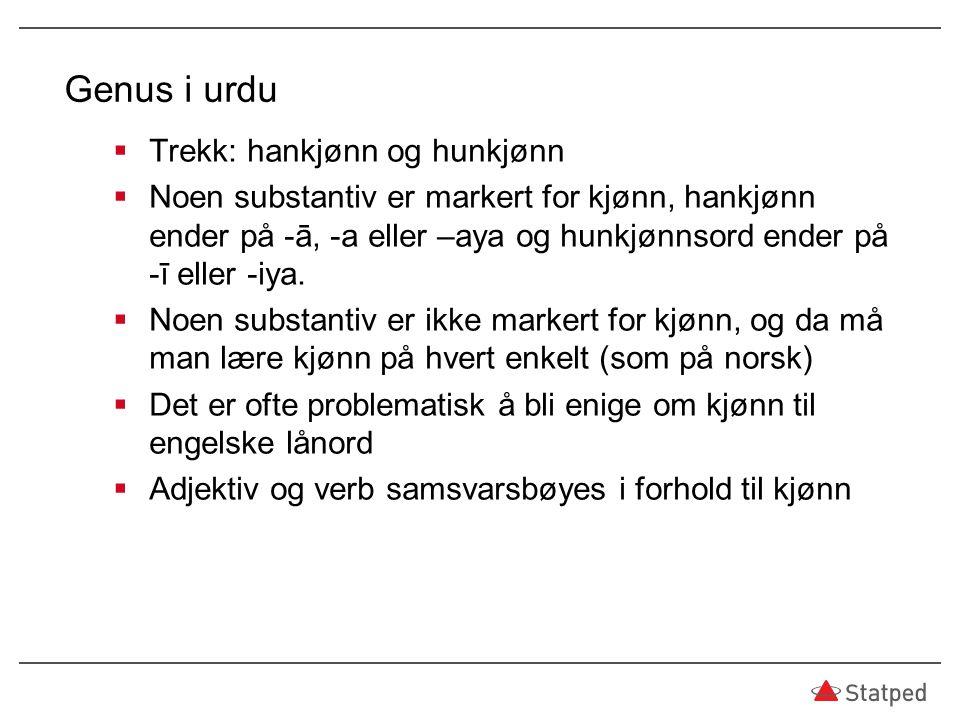 Genus i urdu  Trekk: hankjønn og hunkjønn  Noen substantiv er markert for kjønn, hankjønn ender på -ā, -a eller –aya og hunkjønnsord ender på -ī ell