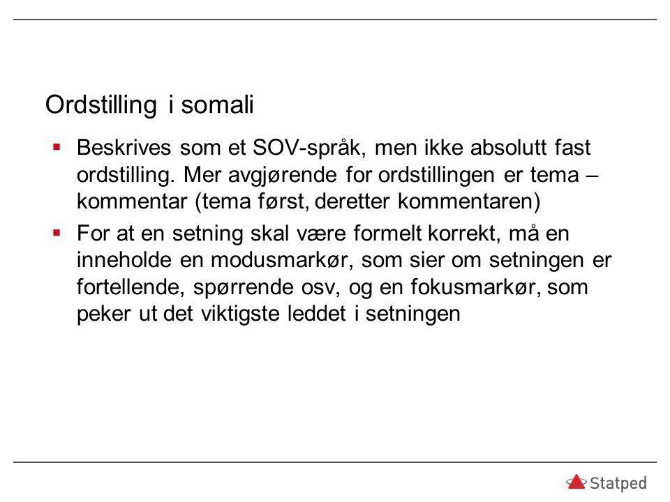 Ordstilling i somali  Beskrives som et SOV-språk, men ikke absolutt fast ordstilling. Mer avgjørende for ordstillingen er tema – kommentar (tema førs