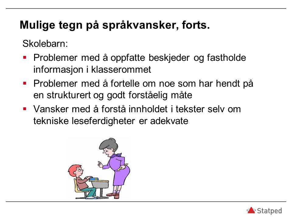 Mulige tegn på språkvansker, forts. Skolebarn:  Problemer med å oppfatte beskjeder og fastholde informasjon i klasserommet  Problemer med å fortelle