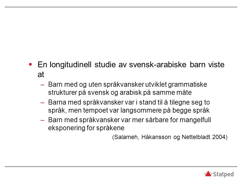 En longitudinell studie av svensk-arabiske barn viste at –Barn med og uten språkvansker utviklet grammatiske strukturer på svensk og arabisk på samm