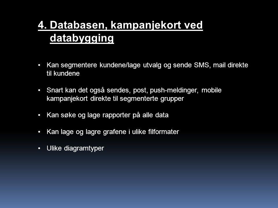 4. Databasen, kampanjekort ved databygging Kan segmentere kundene/lage utvalg og sende SMS, mail direkte til kundene Snart kan det også sendes, post,