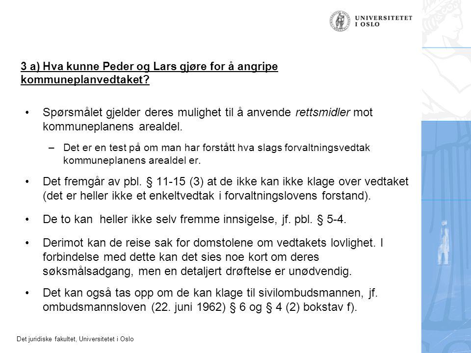 Det juridiske fakultet, Universitetet i Oslo 3 a) Hva kunne Peder og Lars gjøre for å angripe kommuneplanvedtaket? Spørsmålet gjelder deres mulighet t
