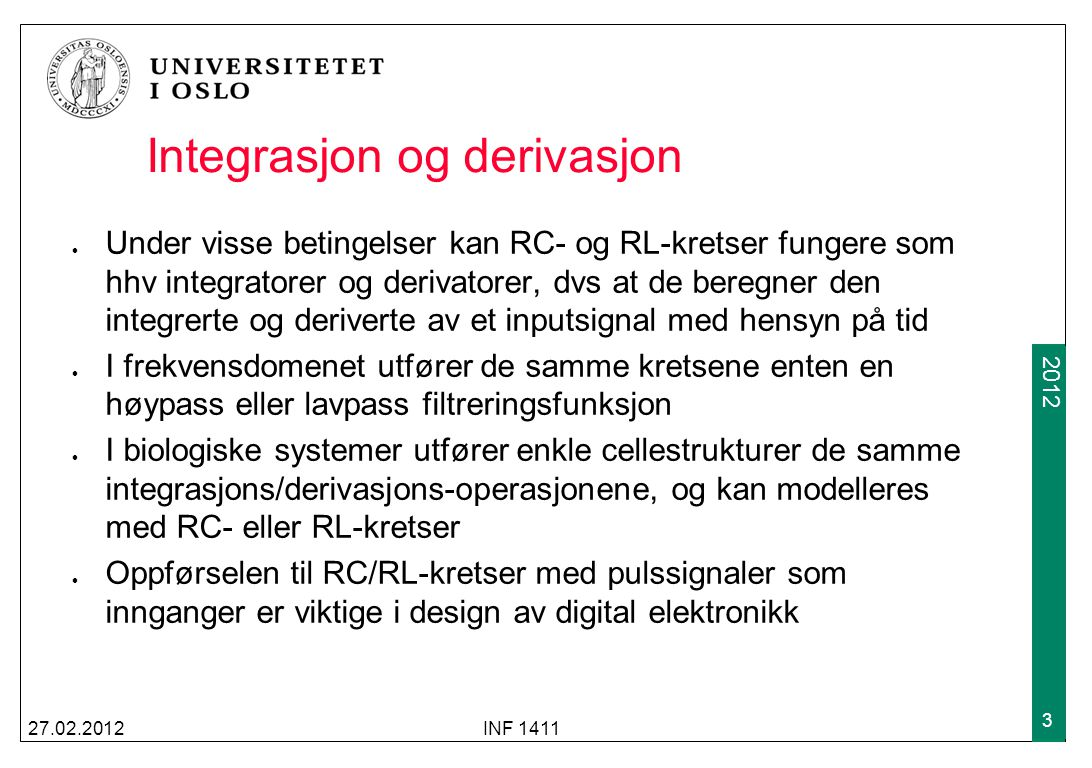 2009 2012 Integrasjon og derivasjon Under visse betingelser kan RC- og RL-kretser fungere som hhv integratorer og derivatorer, dvs at de beregner den integrerte og deriverte av et inputsignal med hensyn på tid I frekvensdomenet utfører de samme kretsene enten en høypass eller lavpass filtreringsfunksjon I biologiske systemer utfører enkle cellestrukturer de samme integrasjons/derivasjons-operasjonene, og kan modelleres med RC- eller RL-kretser Oppførselen til RC/RL-kretser med pulssignaler som innganger er viktige i design av digital elektronikk 27.02.2012INF 1411 3