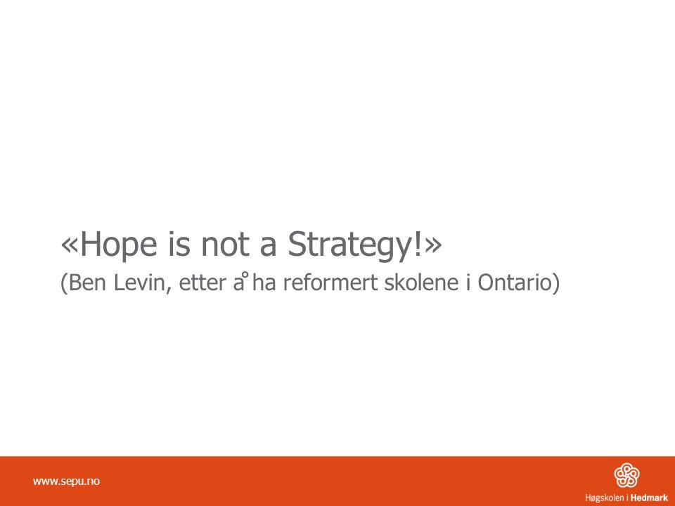 «Hope is not a Strategy!» (Ben Levin, etter å ha reformert skolene i Ontario) www.sepu.no
