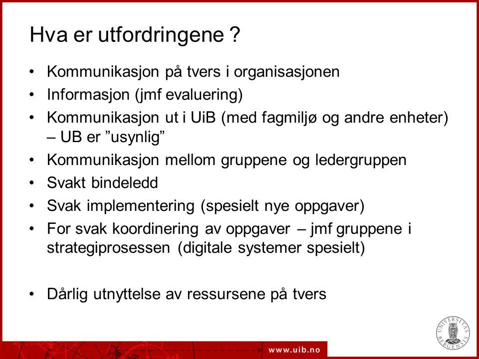 Hva er utfordringene ? Kommunikasjon på tvers i organisasjonen Informasjon (jmf evaluering) Kommunikasjon ut i UiB (med fagmiljø og andre enheter) – U