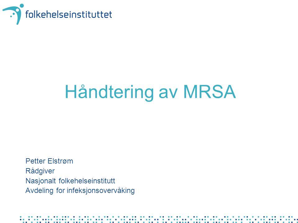 Håndtering av MRSA Petter Elstrøm Rådgiver Nasjonalt folkehelseinstitutt Avdeling for infeksjonsovervåking