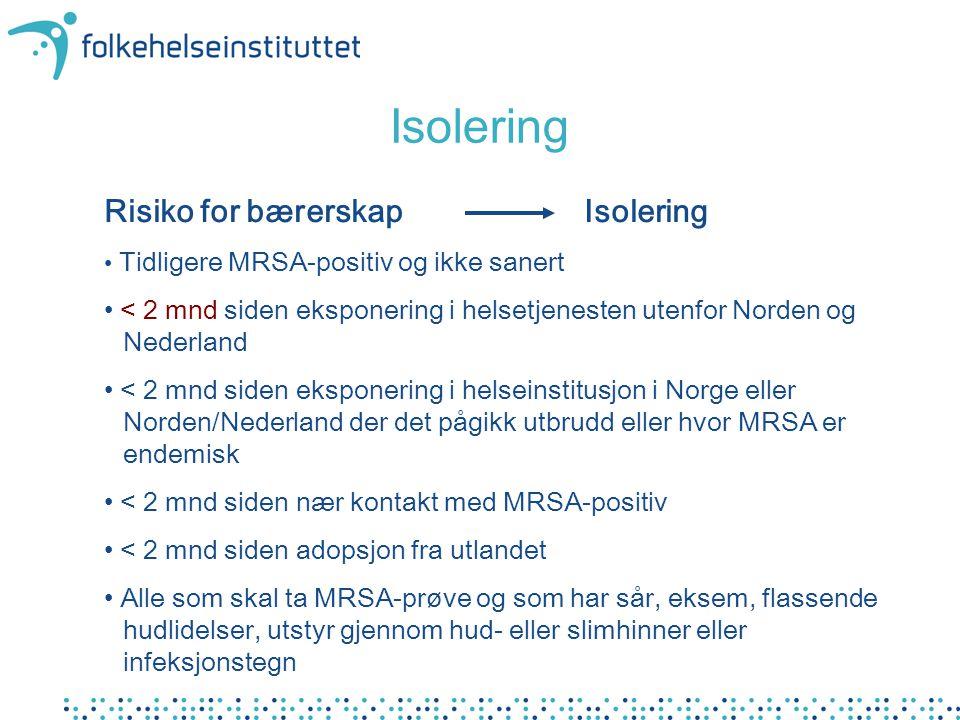 Isolering Risiko for bærerskap Isolering Tidligere MRSA-positiv og ikke sanert < 2 mnd siden eksponering i helsetjenesten utenfor Norden og Nederland < 2 mnd siden eksponering i helseinstitusjon i Norge eller Norden/Nederland der det pågikk utbrudd eller hvor MRSA er endemisk < 2 mnd siden nær kontakt med MRSA-positiv < 2 mnd siden adopsjon fra utlandet Alle som skal ta MRSA-prøve og som har sår, eksem, flassende hudlidelser, utstyr gjennom hud- eller slimhinner eller infeksjonstegn