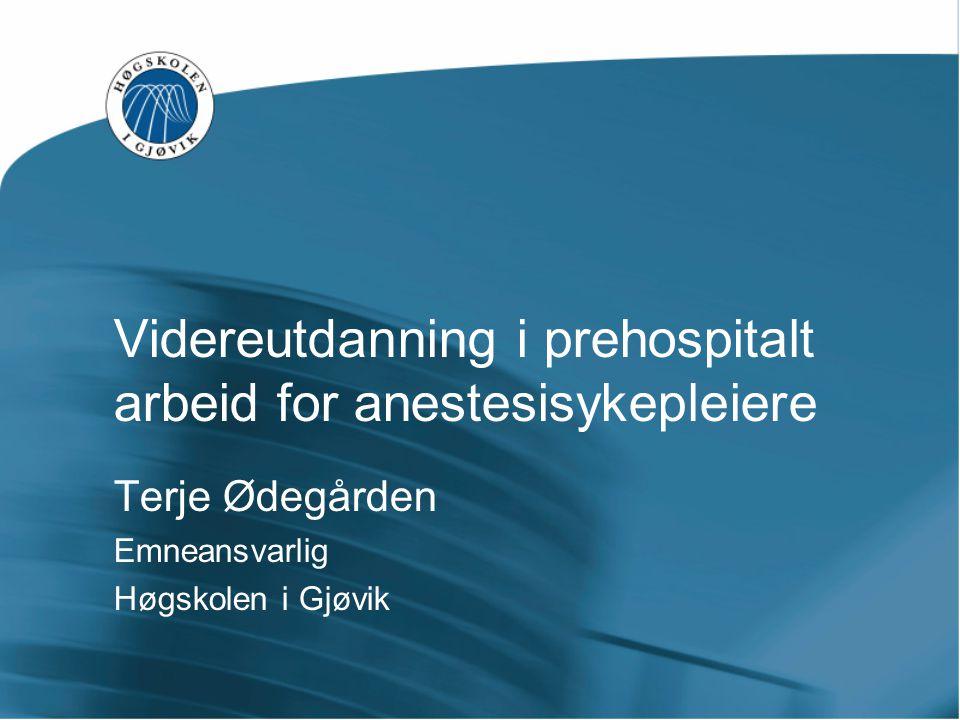 Videreutdanning i prehospitalt arbeid for anestesisykepleiere Terje Ødegården Emneansvarlig Høgskolen i Gjøvik