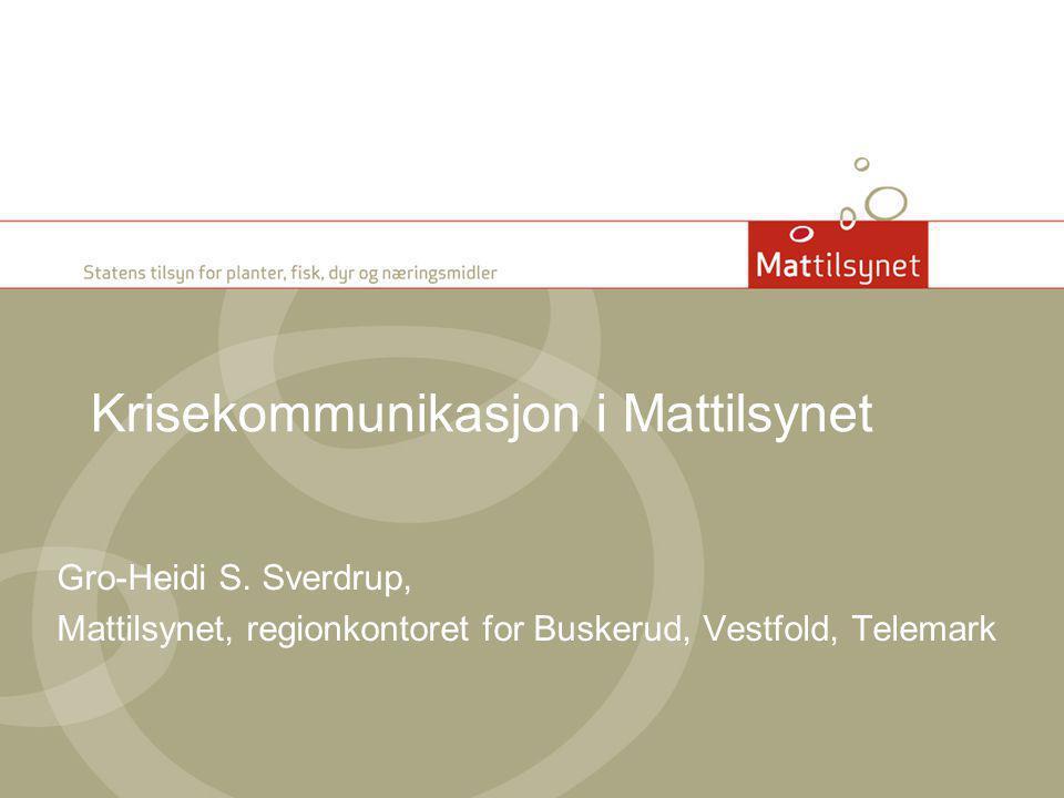 Krisekommunikasjon i Mattilsynet Gro-Heidi S. Sverdrup, Mattilsynet, regionkontoret for Buskerud, Vestfold, Telemark
