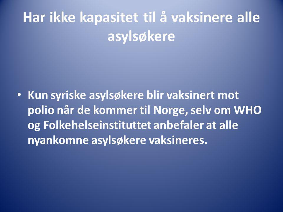 Har ikke kapasitet til å vaksinere alle asylsøkere Kun syriske asylsøkere blir vaksinert mot polio når de kommer til Norge, selv om WHO og Folkehelseinstituttet anbefaler at alle nyankomne asylsøkere vaksineres.