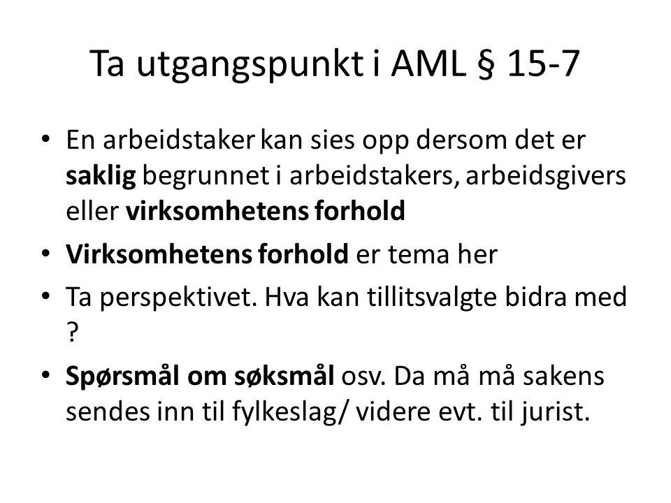 Ta utgangspunkt i AML § 15-7 En arbeidstaker kan sies opp dersom det er saklig begrunnet i arbeidstakers, arbeidsgivers eller virksomhetens forhold Vi