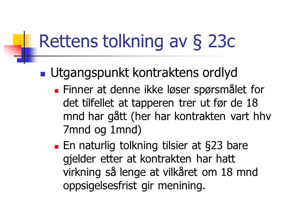 Rettens tolkning av § 23c Utgangspunkt kontraktens ordlyd Finner at denne ikke løser spørsmålet for det tilfellet at tapperen trer ut før de 18 mnd ha