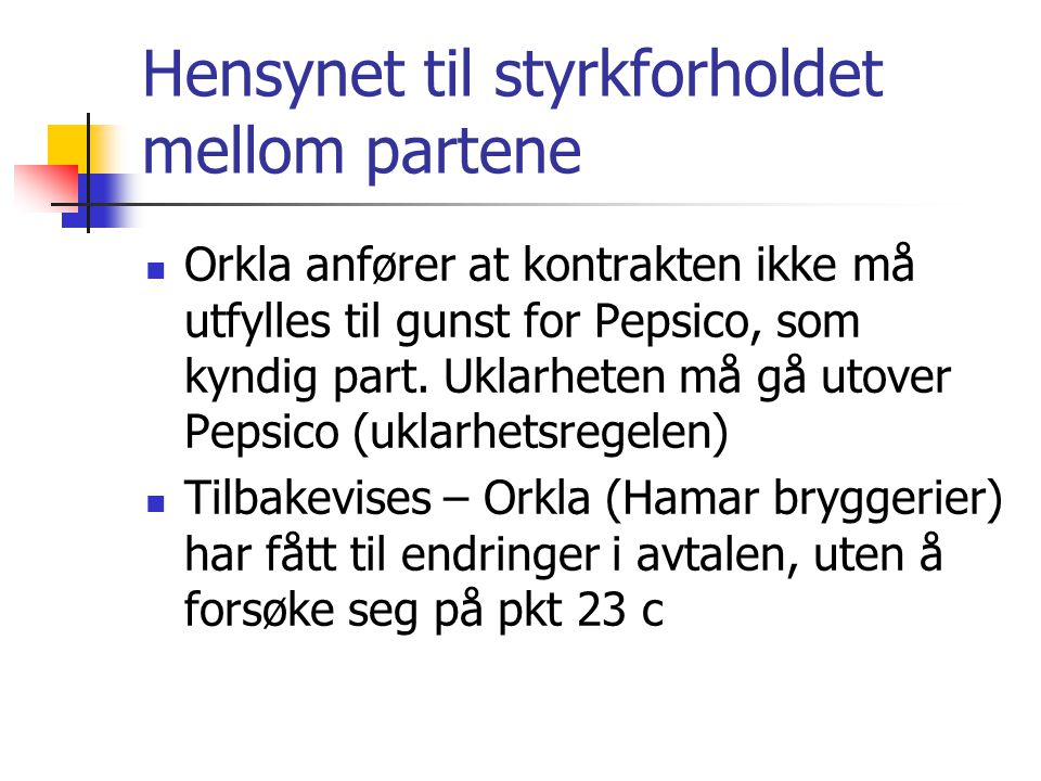 Hensynet til styrkforholdet mellom partene Orkla anfører at kontrakten ikke må utfylles til gunst for Pepsico, som kyndig part. Uklarheten må gå utove