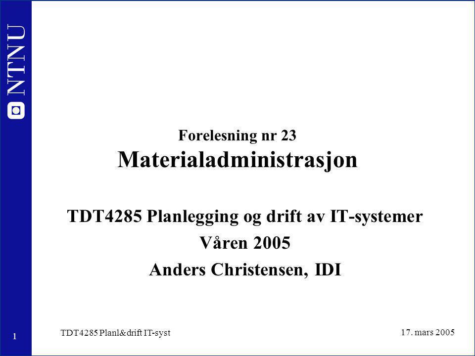 1 17. mars 2005 TDT4285 Planl&drift IT-syst Forelesning nr 23 Materialadministrasjon TDT4285 Planlegging og drift av IT-systemer Våren 2005 Anders Chr