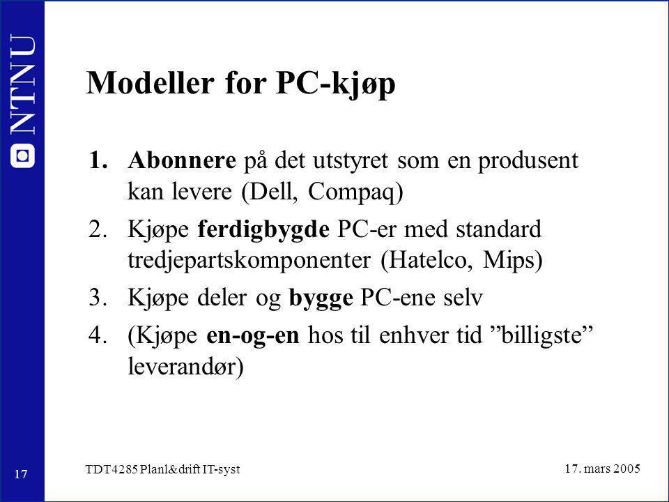 17 17. mars 2005 TDT4285 Planl&drift IT-syst Modeller for PC-kjøp 1.Abonnere på det utstyret som en produsent kan levere (Dell, Compaq) 2.Kjøpe ferdig