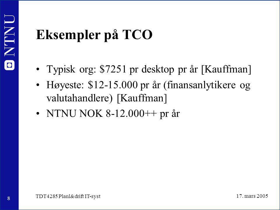 8 17. mars 2005 TDT4285 Planl&drift IT-syst Eksempler på TCO Typisk org: $7251 pr desktop pr år [Kauffman] Høyeste: $12-15.000 pr år (finansanlytikere