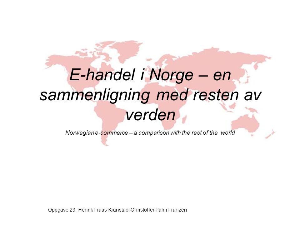 E-handel i Norge – en sammenligning med resten av verden Norwegian e-commerce – a comparison with the rest of the world Oppgave 23. Henrik Fraas Krans