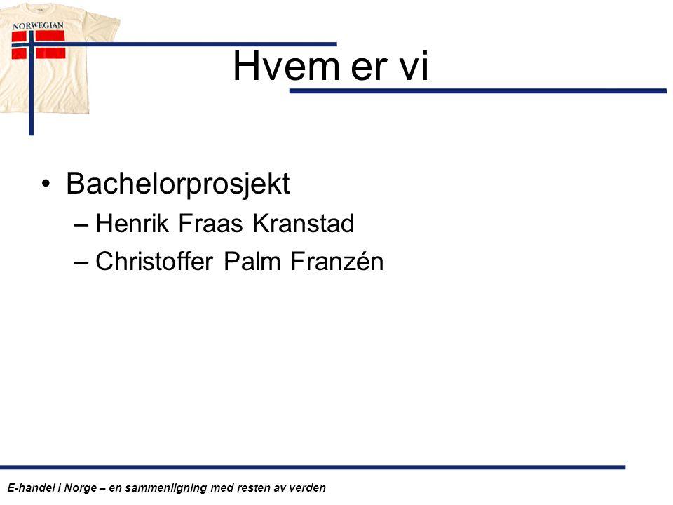 Hvem er vi Bachelorprosjekt –Henrik Fraas Kranstad –Christoffer Palm Franzén E-handel i Norge – en sammenligning med resten av verden