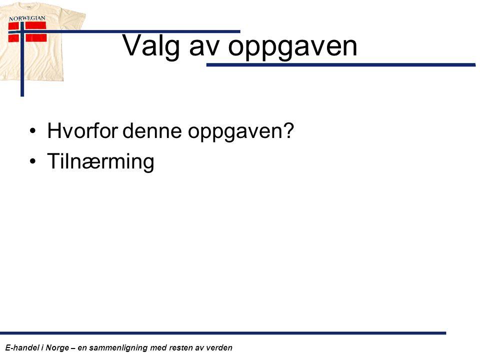 Valg av oppgaven Hvorfor denne oppgaven? Tilnærming E-handel i Norge – en sammenligning med resten av verden