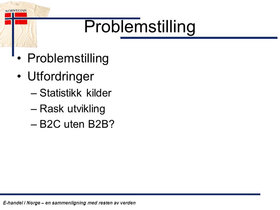 Problemstilling Utfordringer –Statistikk kilder –Rask utvikling –B2C uten B2B? E-handel i Norge – en sammenligning med resten av verden