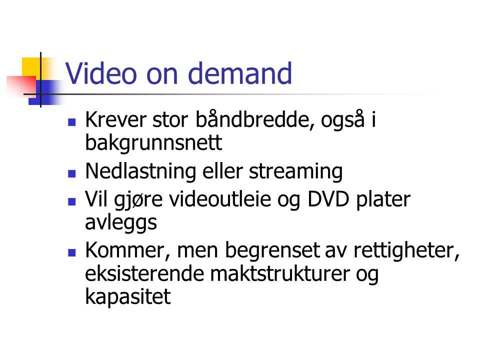 Video on demand Krever stor båndbredde, også i bakgrunnsnett Nedlastning eller streaming Vil gjøre videoutleie og DVD plater avleggs Kommer, men begrenset av rettigheter, eksisterende maktstrukturer og kapasitet