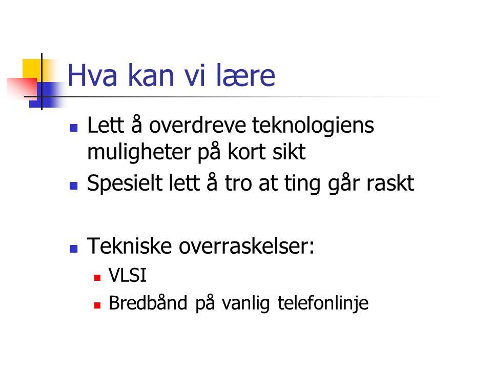 Hva kan vi lære Lett å overdreve teknologiens muligheter på kort sikt Spesielt lett å tro at ting går raskt Tekniske overraskelser: VLSI Bredbånd på vanlig telefonlinje