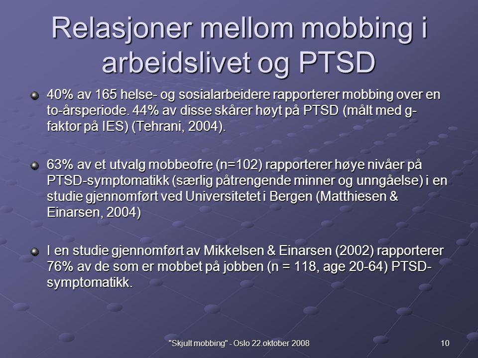 10 Skjult mobbing - Oslo 22.oktober 2008 Relasjoner mellom mobbing i arbeidslivet og PTSD 40% av 165 helse- og sosialarbeidere rapporterer mobbing over en to-årsperiode.