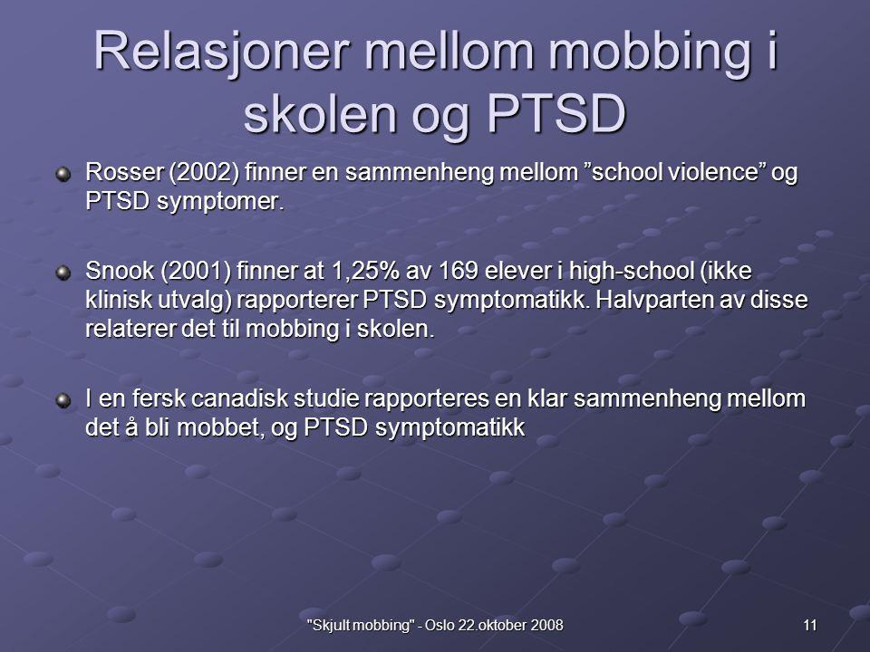 11 Skjult mobbing - Oslo 22.oktober 2008 Relasjoner mellom mobbing i skolen og PTSD Rosser (2002) finner en sammenheng mellom school violence og PTSD symptomer.