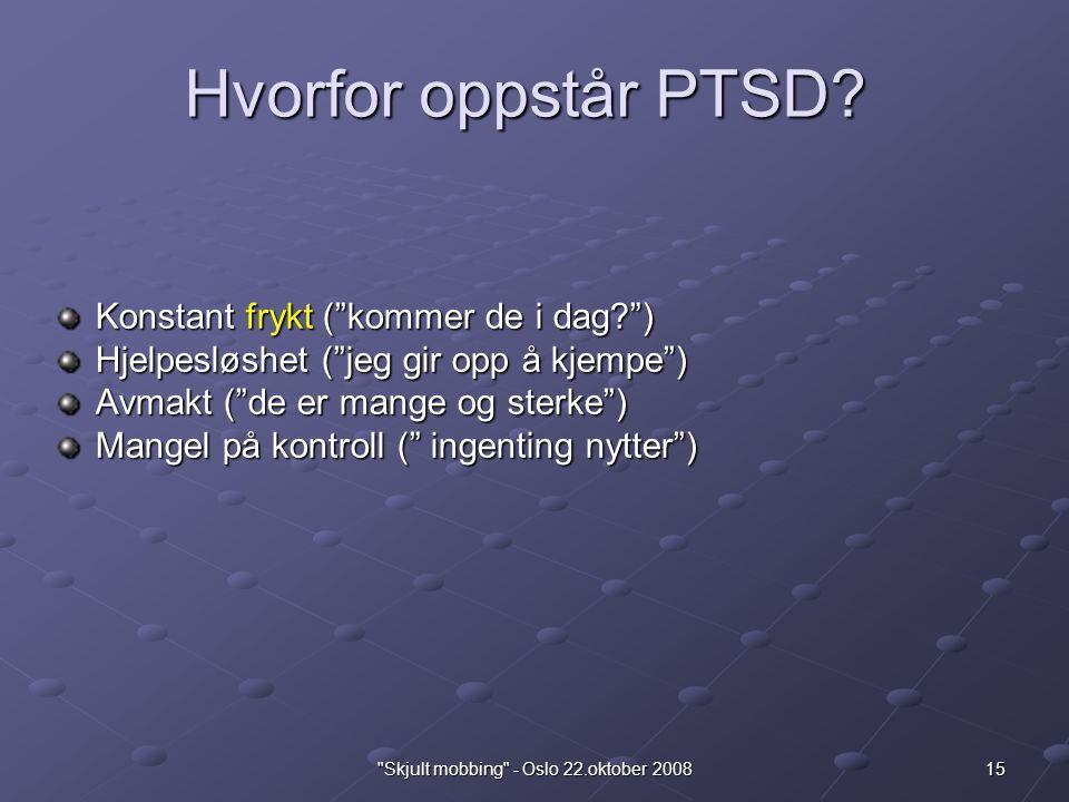 15 Skjult mobbing - Oslo 22.oktober 2008 Hvorfor oppstår PTSD.