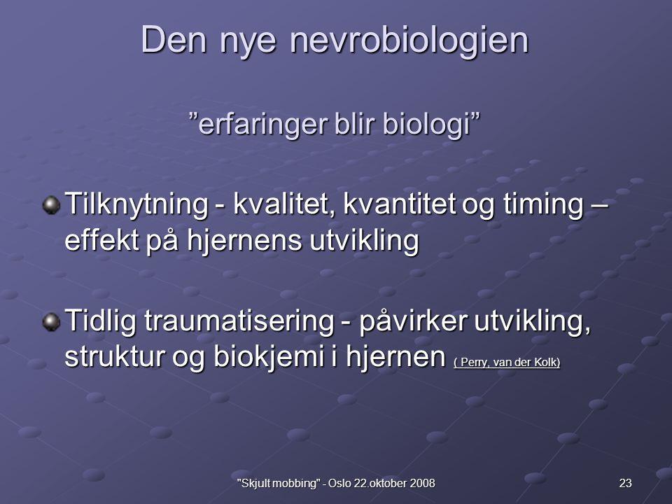 23 Skjult mobbing - Oslo 22.oktober 2008 Den nye nevrobiologien erfaringer blir biologi Tilknytning - kvalitet, kvantitet og timing – effekt på hjernens utvikling Tidlig traumatisering - påvirker utvikling, struktur og biokjemi i hjernen ( Perry, van der Kolk)