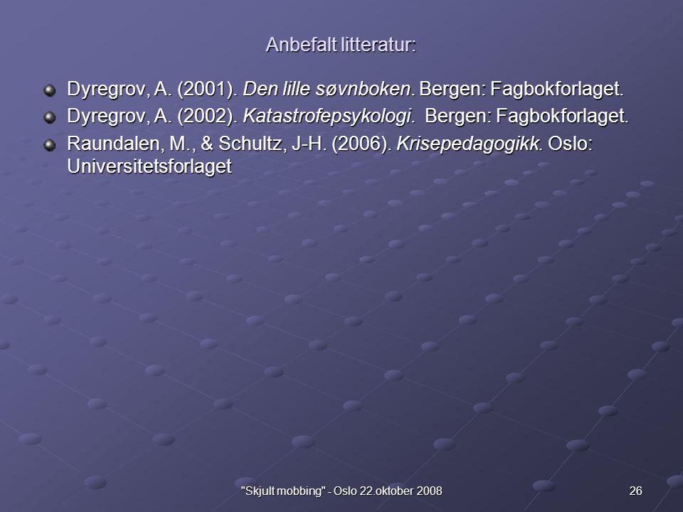 26 Skjult mobbing - Oslo 22.oktober 2008 Anbefalt litteratur: Dyregrov, A.