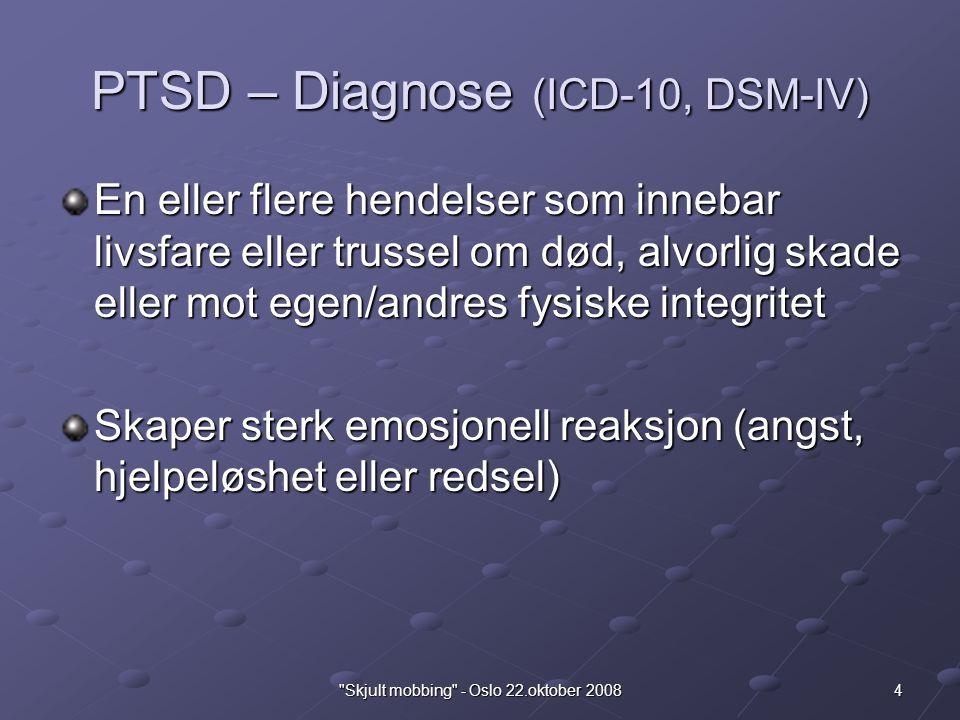 4 Skjult mobbing - Oslo 22.oktober 2008 PTSD – Diagnose (ICD-10, DSM-IV) En eller flere hendelser som innebar livsfare eller trussel om død, alvorlig skade eller mot egen/andres fysiske integritet Skaper sterk emosjonell reaksjon (angst, hjelpeløshet eller redsel)