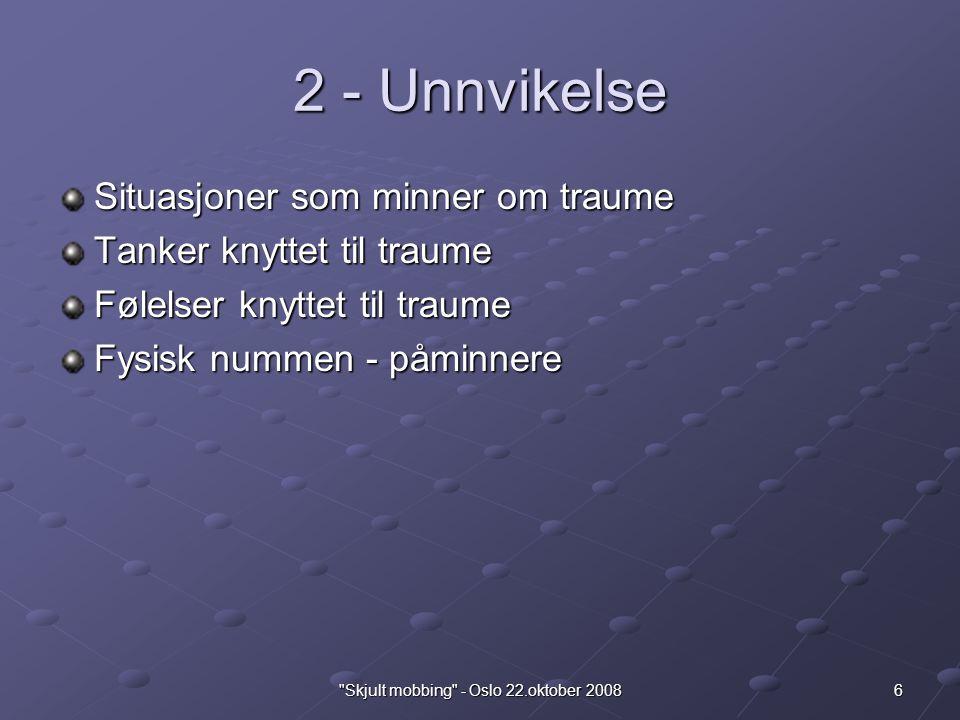6 Skjult mobbing - Oslo 22.oktober 2008 2 - Unnvikelse Situasjoner som minner om traume Tanker knyttet til traume Følelser knyttet til traume Fysisk nummen - påminnere