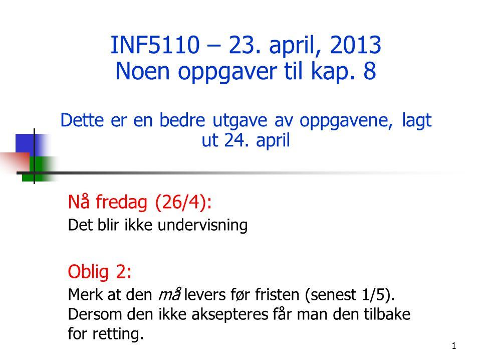 1 INF5110 – 23. april, 2013 Noen oppgaver til kap. 8 Dette er en bedre utgave av oppgavene, lagt ut 24. april Nå fredag (26/4): Det blir ikke undervis