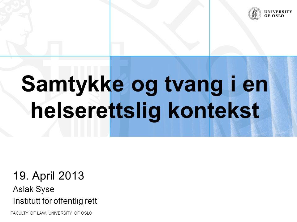 FACULTY OF LAW, UNIVERSITY OF OSLO Samtykke og tvang i en helserettslig kontekst 19. April 2013 Aslak Syse Institutt for offentlig rett