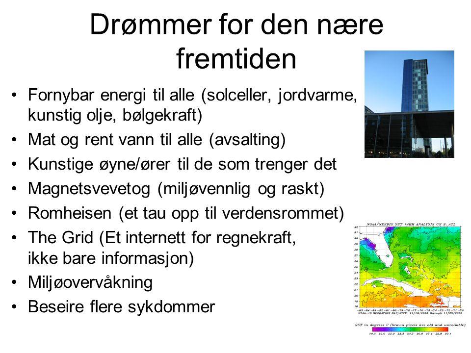 Drømmer for den nære fremtiden Fornybar energi til alle (solceller, jordvarme, kunstig olje, bølgekraft) Mat og rent vann til alle (avsalting) Kunstig