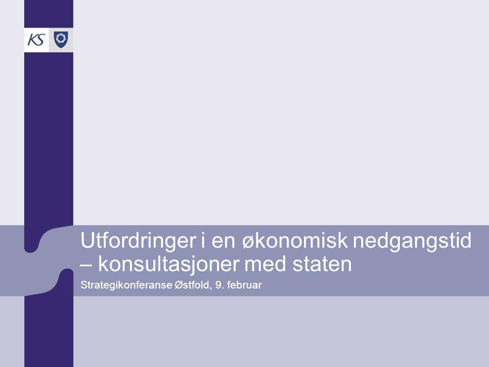 Utfordringer i en økonomisk nedgangstid – konsultasjoner med staten Strategikonferanse Østfold, 9. februar