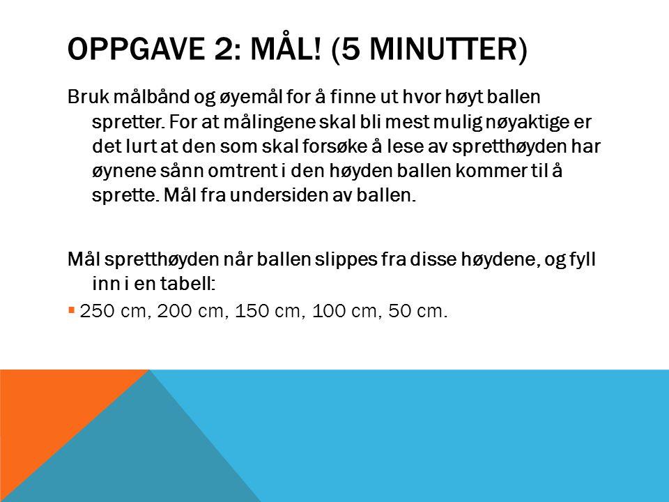 OPPGAVE 2: MÅL! (5 MINUTTER) Bruk målbånd og øyemål for å finne ut hvor høyt ballen spretter. For at målingene skal bli mest mulig nøyaktige er det lu
