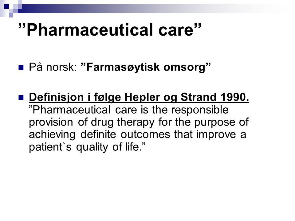 """""""Pharmaceutical care"""" På norsk: """"Farmasøytisk omsorg"""" Definisjon i følge Hepler og Strand 1990. """"Pharmaceutical care is the responsible provision of d"""