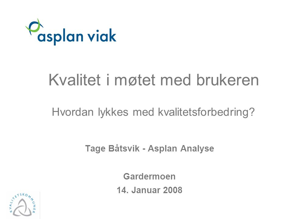 Kvalitet i møtet med brukeren Hvordan lykkes med kvalitetsforbedring? Tage Båtsvik - Asplan Analyse Gardermoen 14. Januar 2008 Asplan Viak