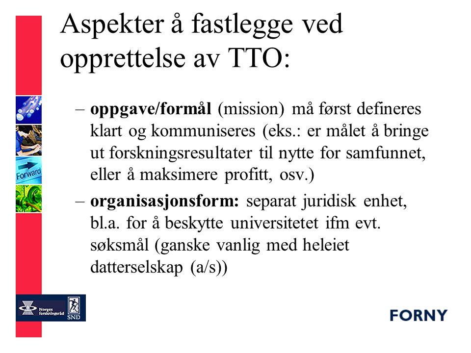 Aspekter å fastlegge ved opprettelse av TTO: forts –organisering: hvem skal TTO rapportere til (forankring i universitetsledelsen viktig), hvor skal TTO lokaliseres, finansieringsmodell –policies: incentivsystem, eierskap til IPR, konflikthåndtering/-forhindring, habilitetsregler, forvaltning av portefølje –tjenestetilbud: hvor langt i prosessene skal TTO selv bidra, hvilke tjenester bør kjøpes/outsources, rolle ifm oppstartsselskap –forskerens rolle for hele prosessen bør klarlegges tidlig i hver case