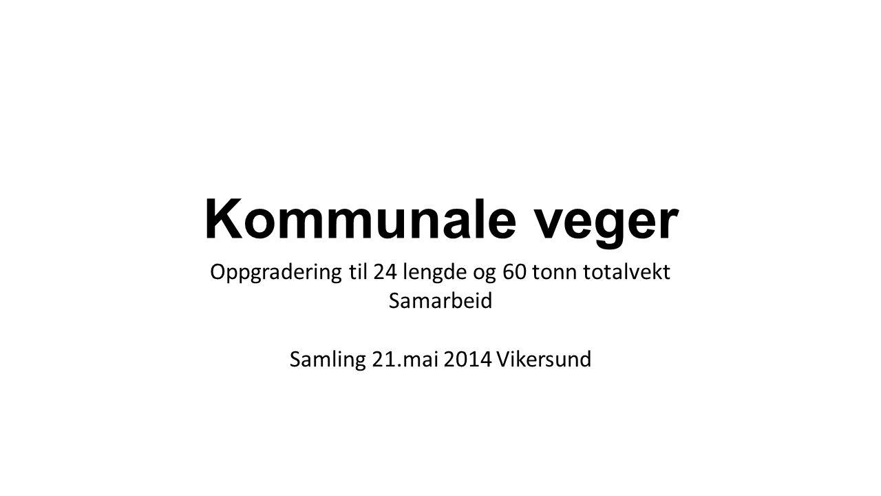 Kommunale veger Oppgradering til 24 lengde og 60 tonn totalvekt Samarbeid Samling 21.mai 2014 Vikersund