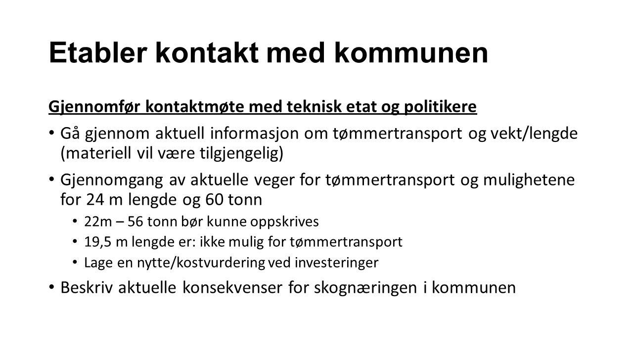 Etabler kontakt med kommunen Gjennomfør kontaktmøte med teknisk etat og politikere Gå gjennom aktuell informasjon om tømmertransport og vekt/lengde (m