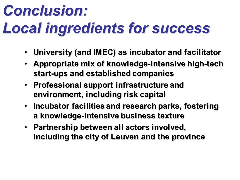 Conclusion: Local ingredients for success University (and IMEC) as incubator and facilitatorUniversity (and IMEC) as incubator and facilitator Appropriate mix of knowledge-intensive high-tech start-ups and established companiesAppropriate mix of knowledge-intensive high-tech start-ups and established companies Professional support infrastructure and environment, including risk capitalProfessional support infrastructure and environment, including risk capital Incubator facilities and research parks, fostering a knowledge-intensive business textureIncubator facilities and research parks, fostering a knowledge-intensive business texture Partnership between all actors involved, including the city of Leuven and the provincePartnership between all actors involved, including the city of Leuven and the province